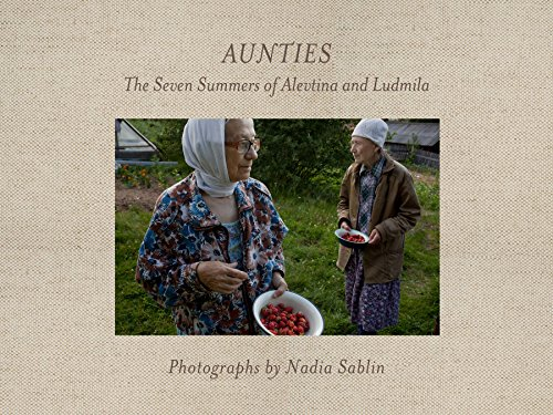 Aunties: The Seven Summers of Alevtina and Ludmila (Center for Documentary Studies/Honickman First Book Prize in Photography)