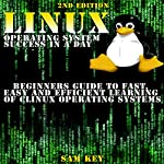 LINUX Operating System Success in a Day: Beginners Guide to Fast, Easy and Efficient Learning of LINUX Operating Systems   Sam Key