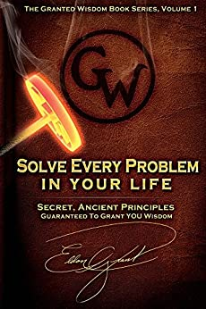 Solve Every Problem In Your Life: Secret Ancient Principles Guranteed To Grant You Wisdom (The Granted Wisdom Book Series 1) by [Grant, Eldon]