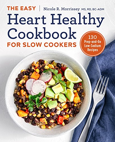 The Easy Heart Healthy Cookbook for Slow Cookers: 130 Prep-and-Go Low-Sodium Recipes by Nicole R. Morrissey MS  RD  BC-ADM