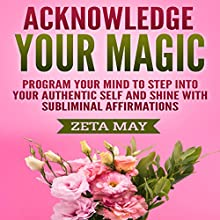 Acknowledge Your Magic: Program Your Mind to Step into Your Authentic Self and Shine with Subliminal Affirmations Speech by Zeta May Narrated by Infinity Productions