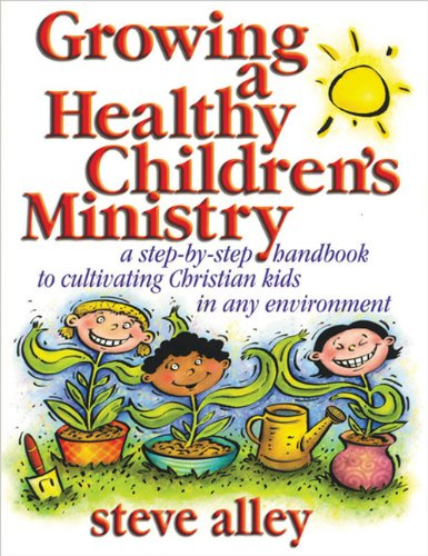 Growing a Healthy Children's Ministry: A Step-by-Step Handbook to Cultivating Christians Kids in Any Environment