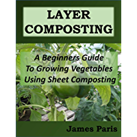 Layer Composting: A Beginners Guide To Growing Vegetables Using Sheet Composting (English Edition)