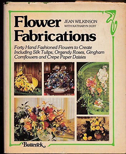 Flower Fabrications: Forty Hand Fashioned Flowers to Create, Including Silk Tulips, Organdy Roses, Gingham Cornflowers and Crepe Paper Daisies