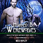 Marked by Werewolves: Packs of the Pacific Northwest Series, Books 1-3 | Meg Ripley