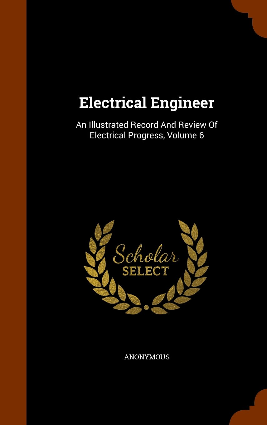 Download Electrical Engineer: An Illustrated Record And Review Of Electrical Progress, Volume 6 PDF