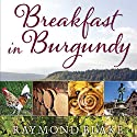 Breakfast in Burgundy: A Hungry Irishman in the Belly of France Audiobook by Raymond Blake Narrated by John Keating