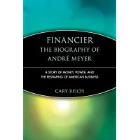 Financier: The Biography of Andre Meyer: A Story of Money, Power, and the Reshaping of American Business: 3