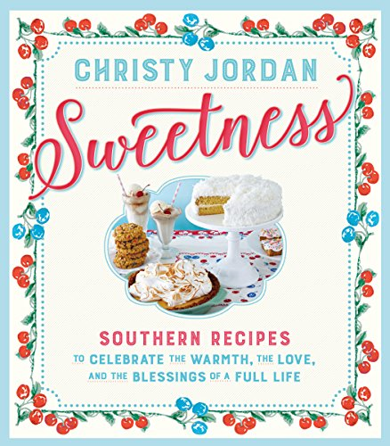 Sweetness: Southern Recipes to Celebrate the Warmth, the Love, and the Blessings of a Full Life by [Jordan, Christy]