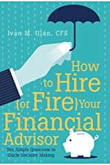 How to Hire (or Fire) Your Financial Advisor: Ten Simple Questions to Guide Decision Making Hardcover