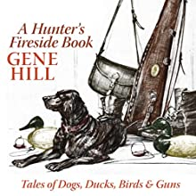 A Hunter's Fireside Book: Tales of Dogs, Ducks, Birds, & Guns Audiobook by Gene Hill Narrated by Ray Childs