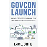 GOVCON LAUNCH: A COMPLETE GUIDE TO LAUNCHING YOUR GOVERNMENT CONTRACTING BUSINESS