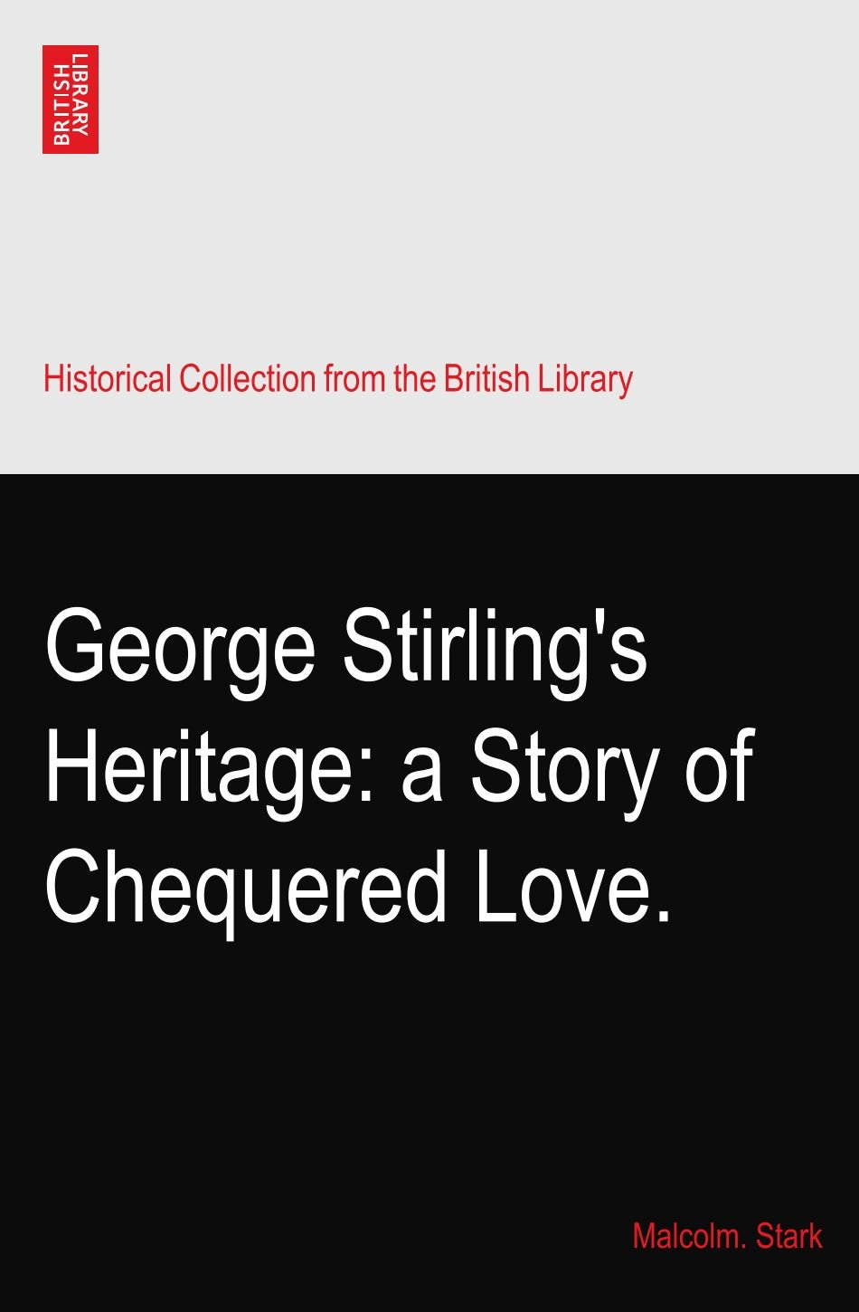 Read Online George Stirling's Heritage: a Story of Chequered Love. pdf