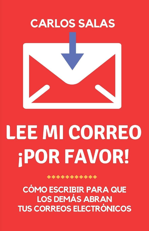 Lee mi correo, ¡por favor!: cómo escribir para que abran y lean tus correos electrónicos por Carlos Salas