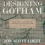 Designing Gotham: West Point Engineers and the Rise of Modern New York, 1817-1898 | Jon Scott Logel
