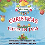 Christmas Gifts in Jars: Create Beautifully Simple Holiday Gifts in Jars That Friends and Family Will Love   Aubrey Azzaro