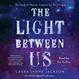 The Light Between Us: Stories From Heaven. Lessons for the Living.