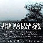 The Battle of the Coral Sea: The History and Legacy of World War II's First Major Battle Between Aircraft Carriers | Charles River Editors