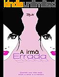 A Irmã Errada: Quando sua vida está entre o amor e a mentira (Portuguese Edition)