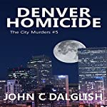 Denver Homicide: The City Murders, Volume 5 | John C. Dalglish,John C. Dalglish