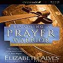 Becoming a Prayer Warrior: A Guide to Effective and Powerful Prayer Hörbuch von Elizabeth Alves Gesprochen von: Tavia Gilbert