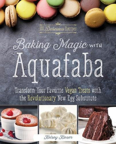 Baking Magic with Aquafaba: Transform Your Favorite Vegan Treats with the Revolutionary New Egg Substitute by Kelsey Kinser