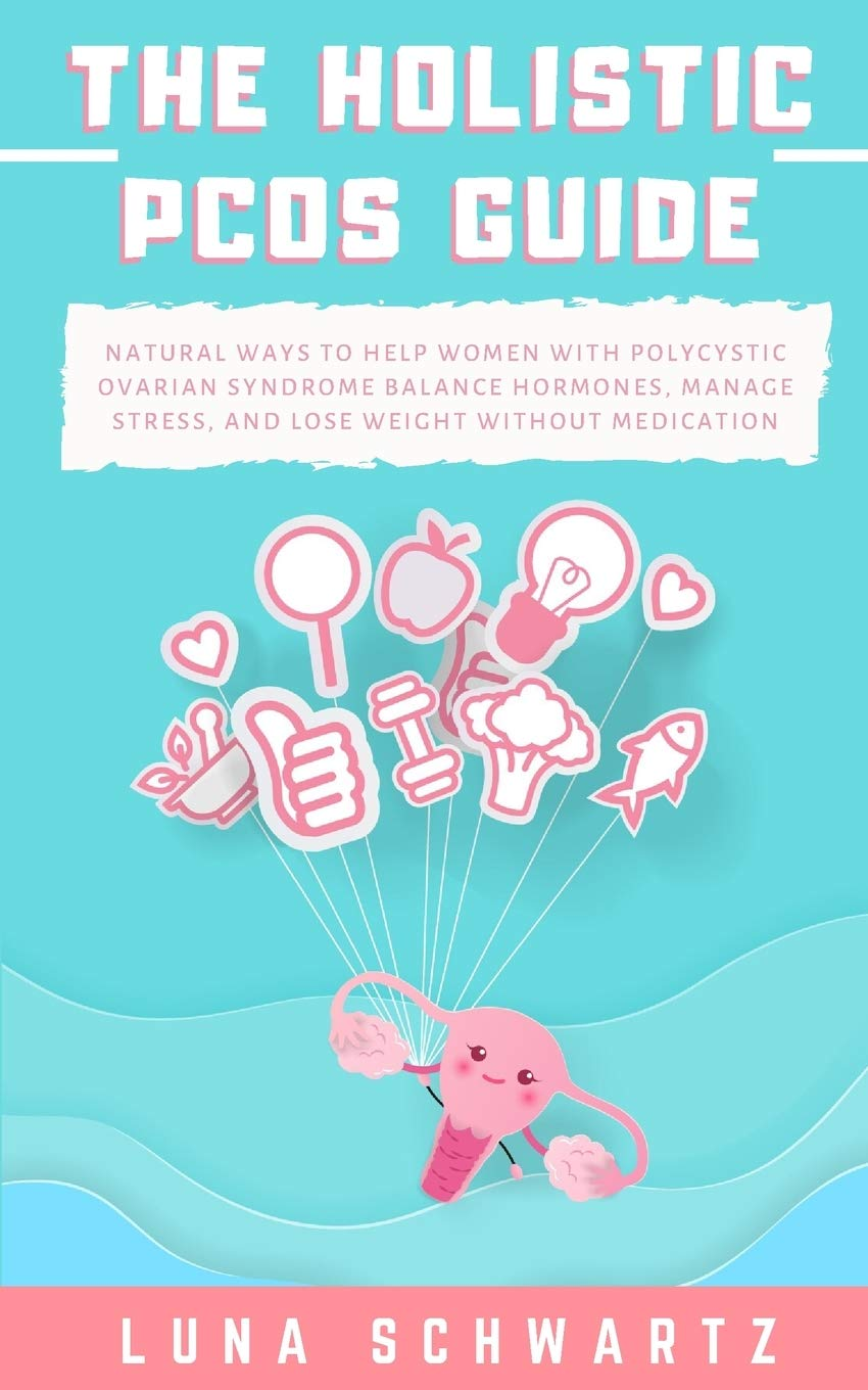 The Holistic PCOS Guide: Natural Ways to Help Women with Polycystic Ovarian Syndrome Balance Hormones, Manage Stress, and Lose Weight without Medication 1