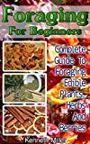 Foraging For Beginners: Complete Guide To Foraging Edible Plants, Herbs And Berries: (Edible Wild Plants, Wild Foraging) (Foraging Guide, Guide To Edible Plants)