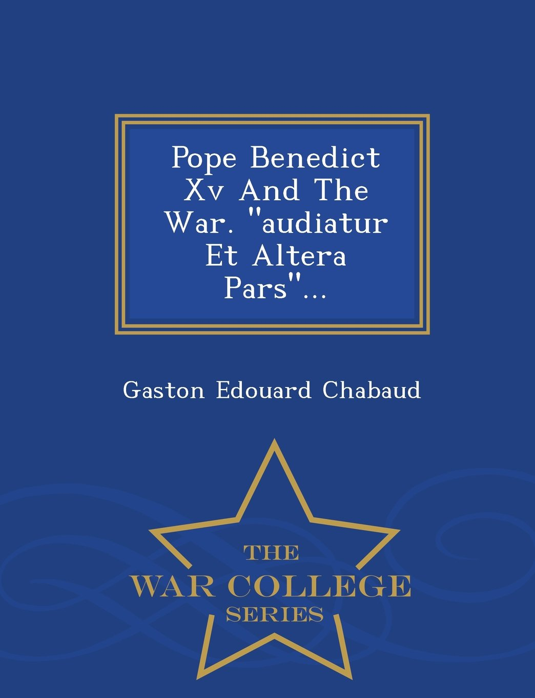 "Pope Benedict Xv And The War. ""audiatur Et Altera Pars""... - War College Series pdf"