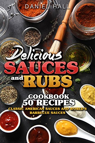Delicious sauces and rubs.: Cookbook: 50 recipes. Classic American sauces and World's Barbecue sauces. by [Hall, Daniel]