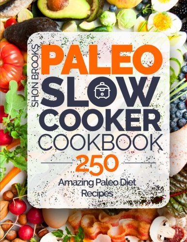 250 Amazing Dishes - [By Shon Brooks] Paleo Slow Cooker Cookbook: 250 Amazing Paleo Diet Recipes (Paperback)【2018】by Shon Brooks (Author) (Paperback)