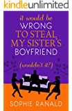It Would Be Wrong to Steal My Sister's Boyfriend (Wouldn't It?): A wicked romance