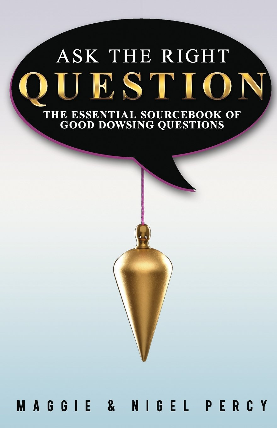 Ask The Right Question: The Essential Sourcebook Of Good Dowsing Questions:  Maggie Percy, Nigel Percy: 9780692444559: Amazon.com: Books