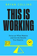 This Is Working: Focus on What Matters and Get the Results You Deserve Kindle Edition