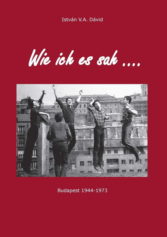 Wie ich es sah: Budapest 1944-1973