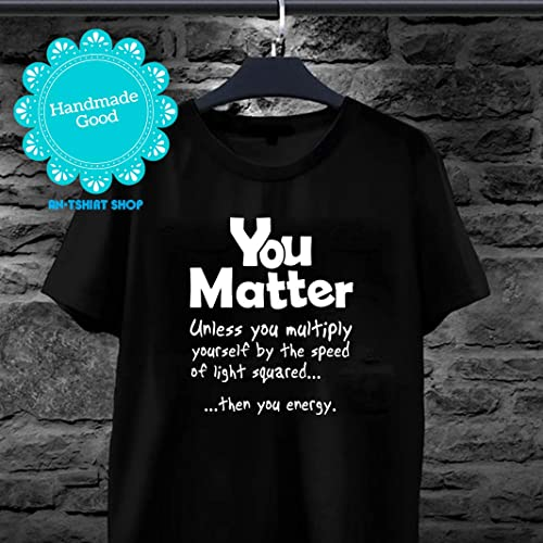 6a087199b Amazon.com: Sarcasm You Matter Unless Multiply Yourself By Speed Of Light  Squared Energy T shirts for men and women: Handmade
