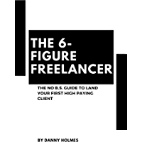 The 6-Figure Freelancer: The No B.S. Guide To Land Your First High Paying Client (English Edition)