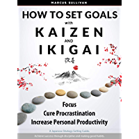 How to Set Goals with Kaizen & Ikigai: Focus, Cure Procrastination, & Increase Personal Productivity. (English Edition)