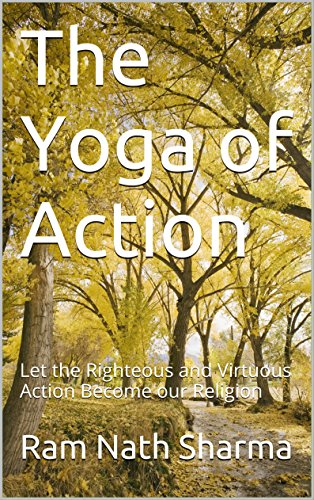 The Yoga of Action: Let the Righteous and Virtuous Action ...