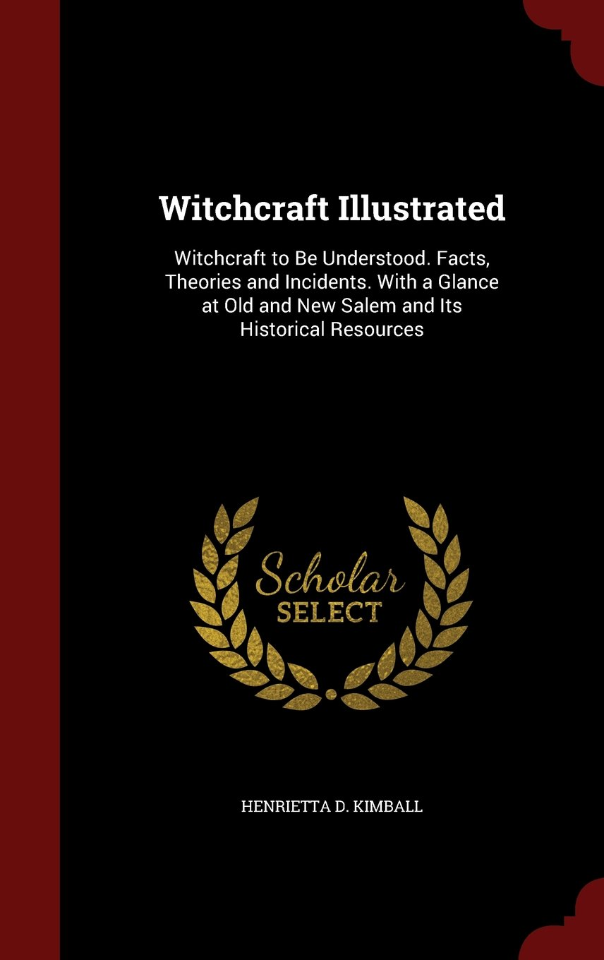 Download Witchcraft Illustrated: Witchcraft to Be Understood. Facts, Theories and Incidents. With a Glance at Old and New Salem and Its Historical Resources ebook