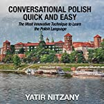 Conversational Polish Quick and Easy: The Most Innovative Technique to Learn the Polish Language for Beginners, Intermediate, and Advanced Speakers | Yatir Nitzany