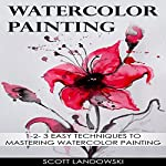 Watercolor Painting: 1-2-3 Easy Techniques to Mastering Watercolor Painting  | Scott Landowski