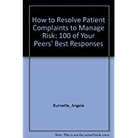 How to Resolve Patient Complaints to Manage Risk: 100 of Your Peers' Best Responses