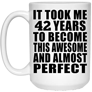 Birthday Gift Idea It Took Me 42 Years To Become This Awesome And Almost Perfect