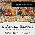 A Brief History of the Anglo-Saxons: Brief Histories Audiobook by Geoffrey Hindley Narrated by Eleanor David