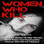 Women Who Kill: True Crime Stories of Killer Women, Serial Killers, and Psychopathic Women Who Kill for Pleasure | Brody Clayton