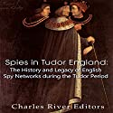 Spies in Tudor England: The History and Legacy of English Spy Networks During the Tudor Period Audiobook by  Charles River Editors Narrated by Scott Clem