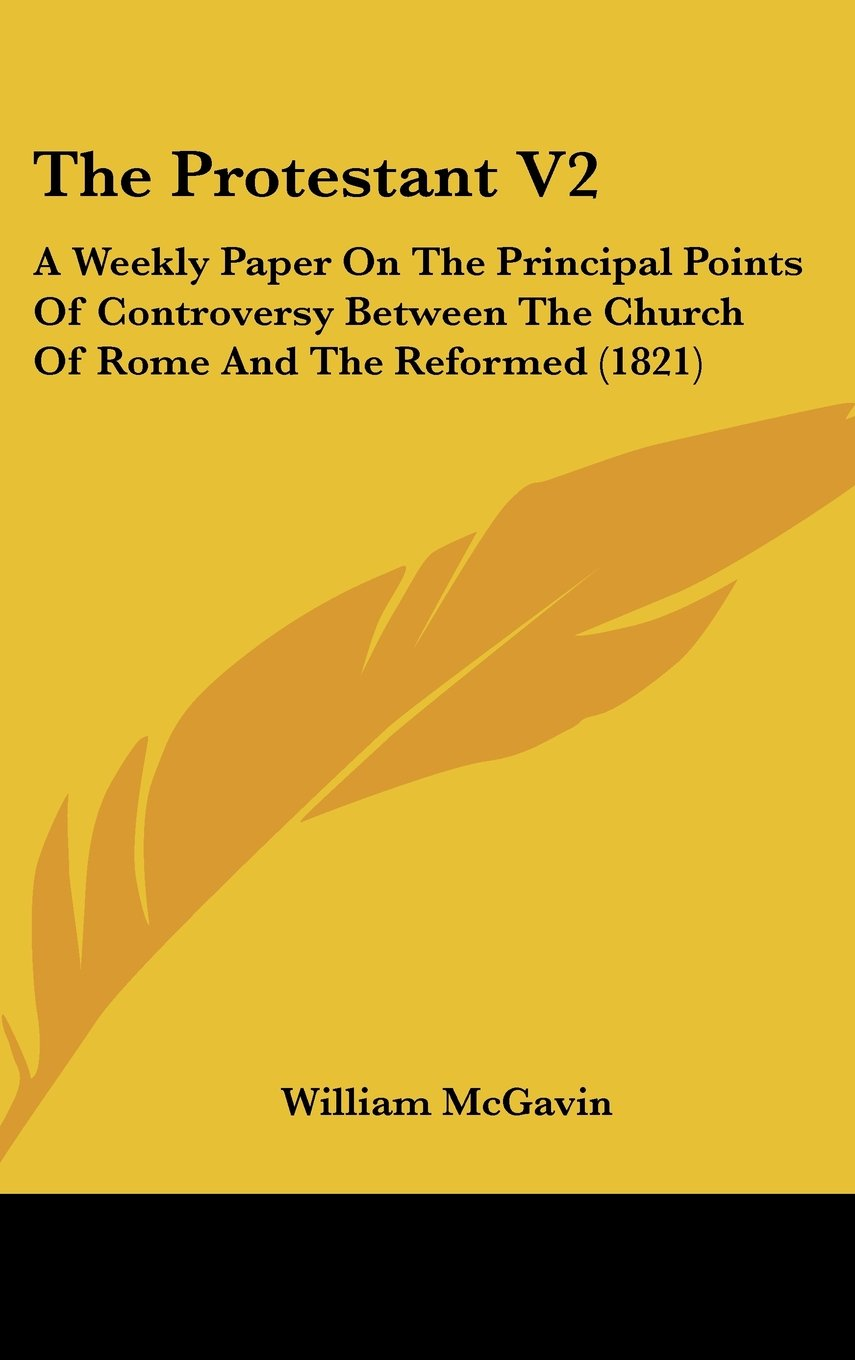 Download The Protestant V2: A Weekly Paper On The Principal Points Of Controversy Between The Church Of Rome And The Reformed (1821) PDF