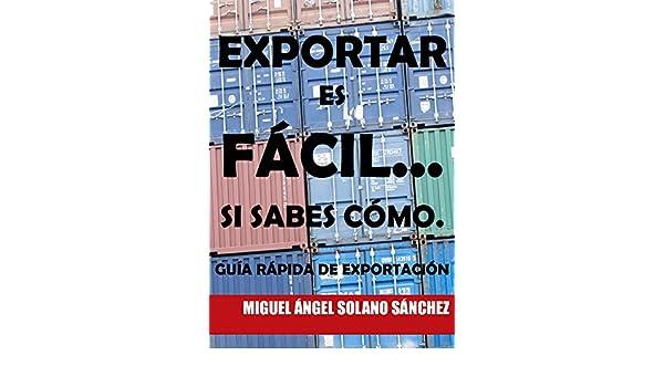Amazon.com: Exportar es fácil... Si sabes cómo.: Guía rápida de exportación. (Spanish Edition) eBook: Miguel Ángel Solano Sánchez: Kindle Store