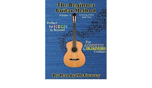 The Beginner Guitar Method Volume 1: Learning Guitar Made Easy ...